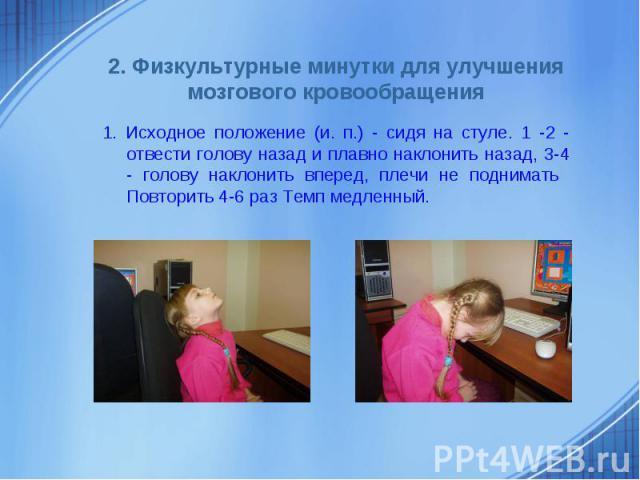 2. Физкультурные минутки для улучшения мозгового кровообращения1. Исходное положение (и. п.) - сидя на стуле. 1 -2 - отвести голову назад и плавно наклонить назад, 3-4 - голову наклонить вперед, плечи не поднимать Повторить 4-6 раз Темп медленный.