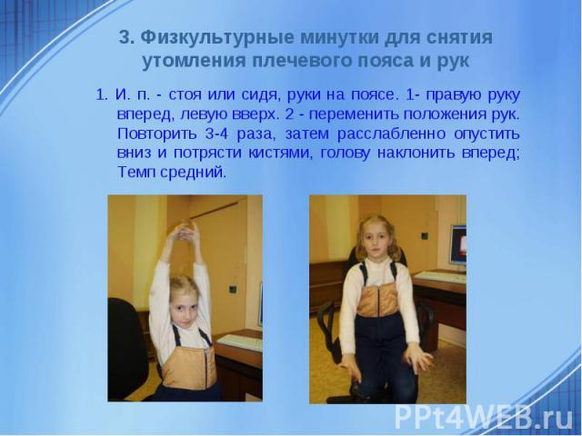 3. Физкультурные минутки для снятия утомления плечевого пояса и рук1. И. п. - стоя или сидя, руки на поясе. 1- правую руку вперед, левую вверх. 2 - переменить положения рук. Повторить 3-4 раза, затем расслабленно опустить вниз и потрясти кистями, го…