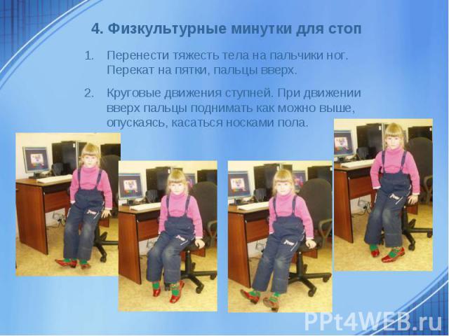 4. Физкультурные минутки для стоп Перенести тяжесть тела на пальчики ног. Перекат на пятки, пальцы вверх. Круговые движения ступней. При движении вверх пальцы поднимать как можно выше, опускаясь, касаться носками пола.