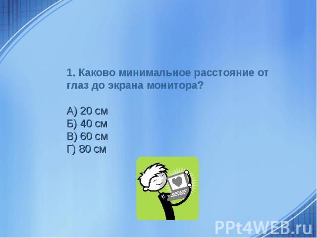 1. Каково минимальное расстояние от глаз до экрана монитора?А) 20 смБ) 40 смВ) 60 смГ) 80 см