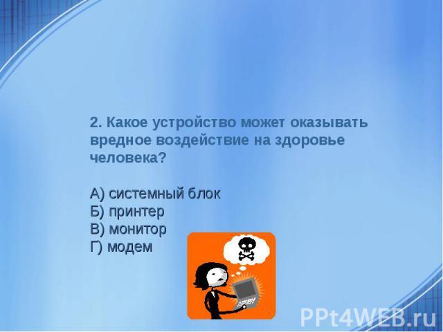 2. Какое устройство может оказывать вредное воздействие на здоровье человека? А) системный блокБ) принтерВ) мониторГ) модем