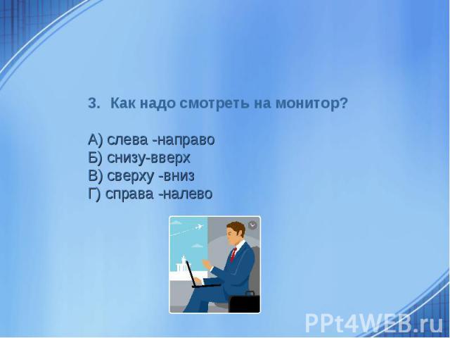 Как надо смотреть на монитор? А) слева -направоБ) снизу-вверхВ) сверху -внизГ) справа -налево