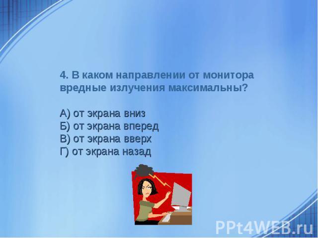 4. В каком направлении от монитора вредные излучения максимальны? А) от экрана внизБ) от экрана впередВ) от экрана вверхГ) от экрана назад