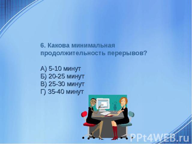 6. Какова минимальная продолжительность перерывов?А) 5-10 минутБ) 20-25 минутВ) 25-30 минутГ) 35-40 минут