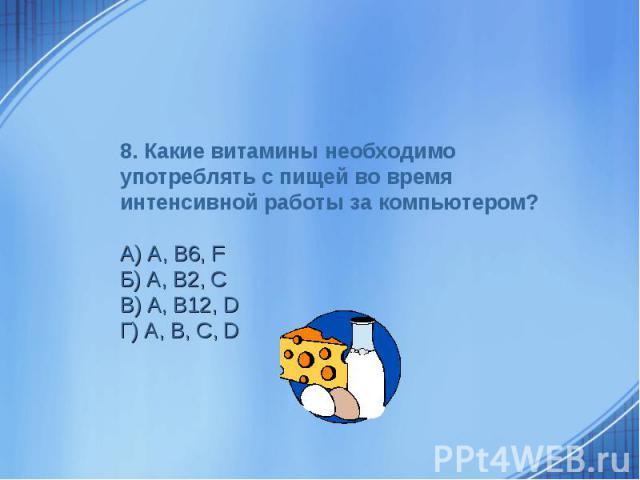 8. Какие витамины необходимо употреблять с пищей во время интенсивной работы за компьютером? А) А, В6, FБ) A, B2, CВ) A, B12, DГ) A, B, C, D