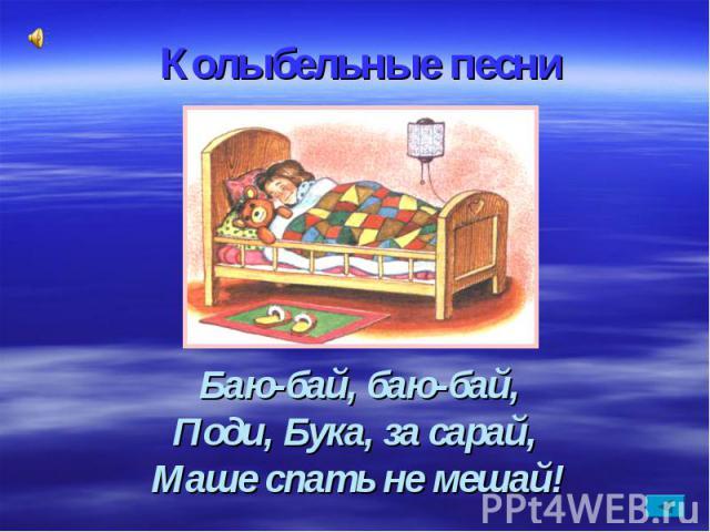 Колыбельные песниБаю-бай, баю-бай,Поди, Бука, за сарай, Маше спать не мешай!