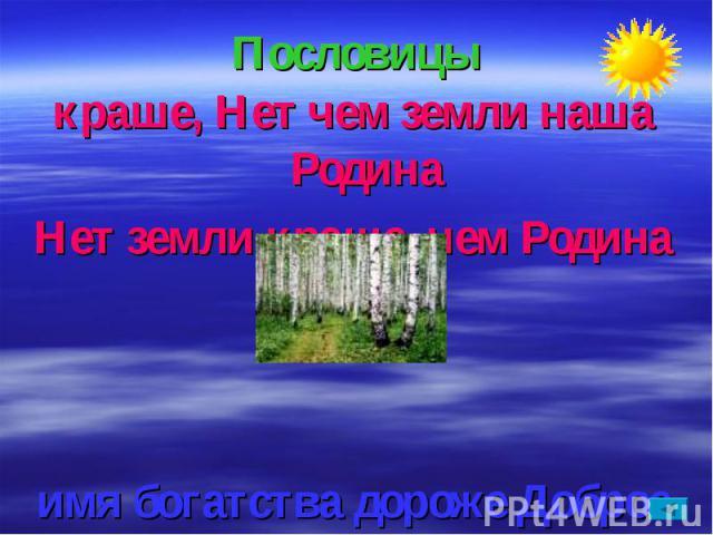 Пословицыкраше, Нет чем земли наша РодинаНет земли краше, чем Родина наша.имя богатства дороже ДоброеДоброе имя дороже богатства.