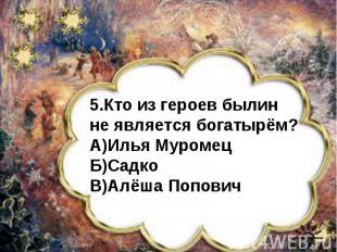 5.Кто из героев былин не является богатырём?А)Илья МуромецБ)СадкоВ)Алёша Попович
