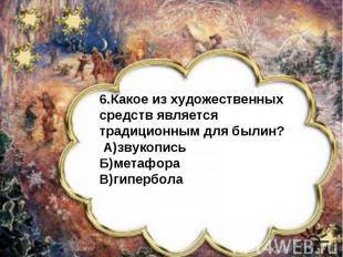 6.Какое из художественных средств является традиционным для былин? А)звукописьБ)