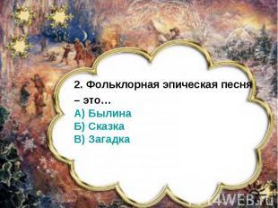 2. Фольклорная эпическая песня– это…А) БылинаБ) СказкаВ) Загадка