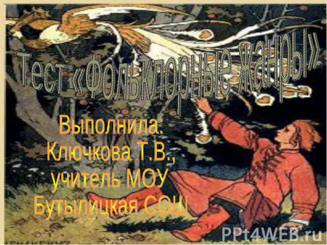 Тест «Фольклорные жанры» Выполнила:Ключкова Т.В.,учитель МОУ Бутылицкая СОШ