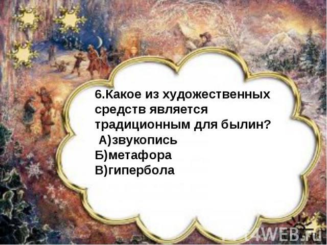 6.Какое из художественных средств является традиционным для былин? А)звукописьБ)метафораВ)гипербола