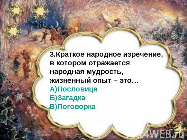 3.Краткое народное изречение,в котором отражается народная мудрость, жизненный опыт – это…А)ПословицаБ)ЗагадкаВ)Поговорка