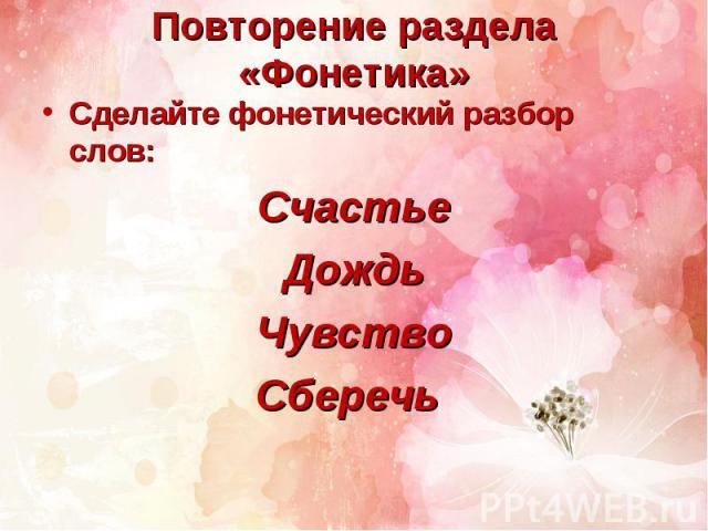 Повторение раздела «Фонетика»Сделайте фонетический разбор слов:СчастьеДождьЧувствоСберечь