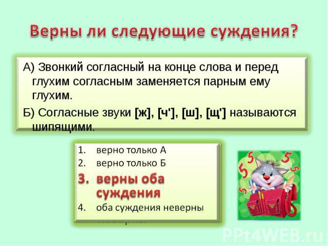 Верны ли следующие суждения? А) Звонкий согласный на конце слова и перед глухим согласным заменяется парным ему глухим. Б) Согласные звуки [ж], [ч'], [ш], [щ'] называются шипящими.верно только Аверно только Бверны оба сужденияоба суждения неверны