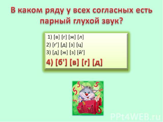 В каком ряду у всех согласных есть парный глухой звук? 1) [в] [г] [ж] [л]2) [г'] [д] [з] [ц]3) [д] [ж] [з] [й']4) [б'] [в] [г] [д]