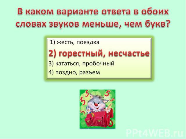 В каком варианте ответа в обоих словах звуков меньше, чем букв? 1) жесть, поездка2) горестный, несчастье3) кататься, пробочный4) поздно, разъем