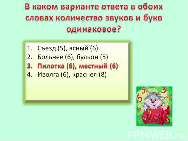 В каком варианте ответа в обоих словах количество звуков и букводинаковое?Съезд (5), ясный (6)Больнее (6), бульон (5)Пилотка (6), местный (6)Иволга (6), краснея (8)