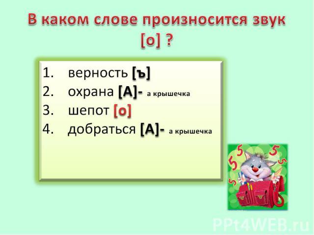 В каком слове произносится звук [о] ?верность [ъ] охрана [А]- а крышечка шепот [о] добраться [А]- а крышечка