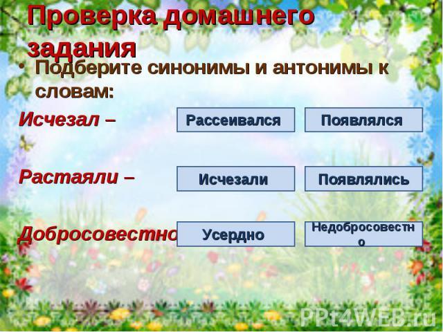 Проверка домашнего заданияПодберите синонимы и антонимы к словам:Исчезал –Растаяли – Добросовестно –