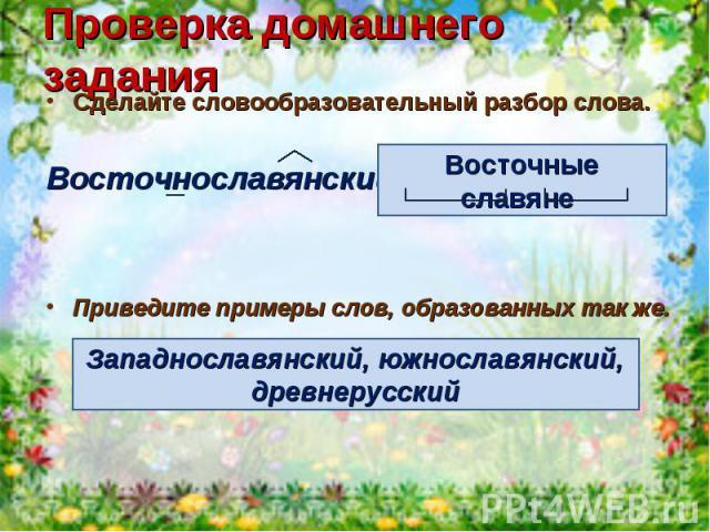 Проверка домашнего заданияСделайте словообразовательный разбор слова.Восточнославянский –Приведите примеры слов, образованных так же.Западнославянский, южнославянский, древнерусский