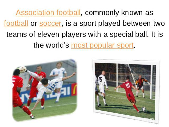 Association football, commonly known asfootball or soccer, is a sport played between twoteams of eleven players with a special ball. It isthe world's most popular sport.