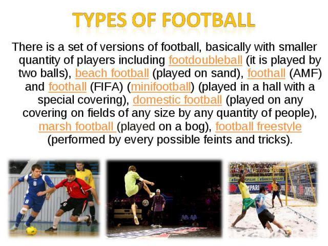Types of footballThere is a set of versions of football, basically with smaller quantity of players including footdoubleball (it is played by two balls), beach football (played on sand), foothall (AMF) and foothall (FIFA) (minifootball) (played in a…