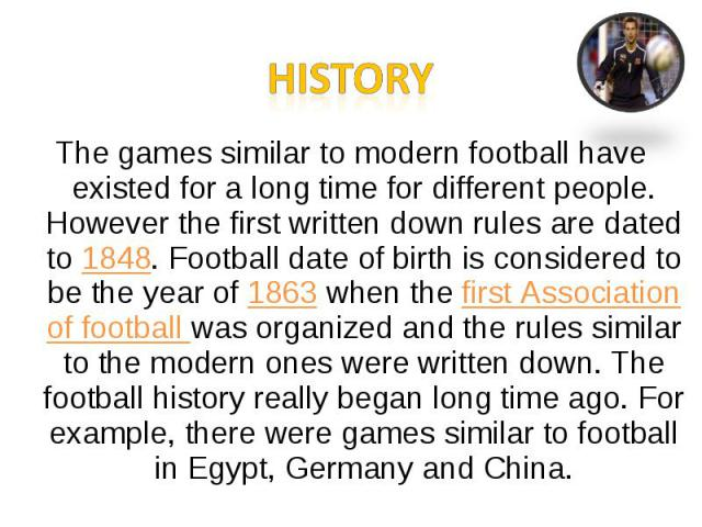 HistoryThe games similar to modern football have existed for a long time for different people. However the first written down rules are dated to 1848. Football date of birth is considered to be the year of 1863 when the first Association of football…