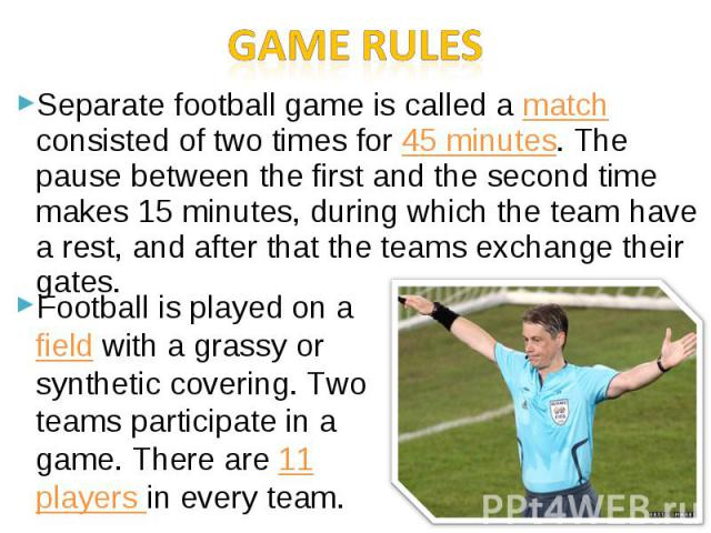Game rulesSeparate football game is called a match consisted of two times for 45 minutes. The pause between the first and the second time makes 15 minutes, during which the team have a rest, and after that the teams exchange their gates.Football is …
