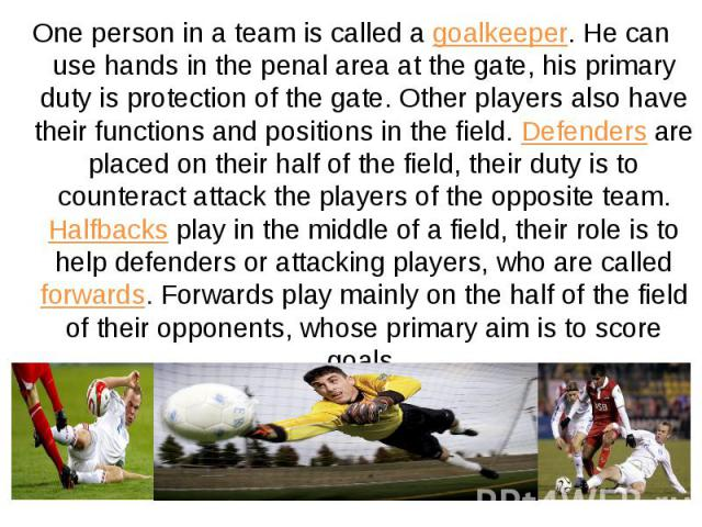 One person in a team is called a goalkeeper. He can use hands in the penal area at the gate, his primary duty is protection of the gate. Other players also have their functions and positions in the field. Defenders are placed on their half of the fi…