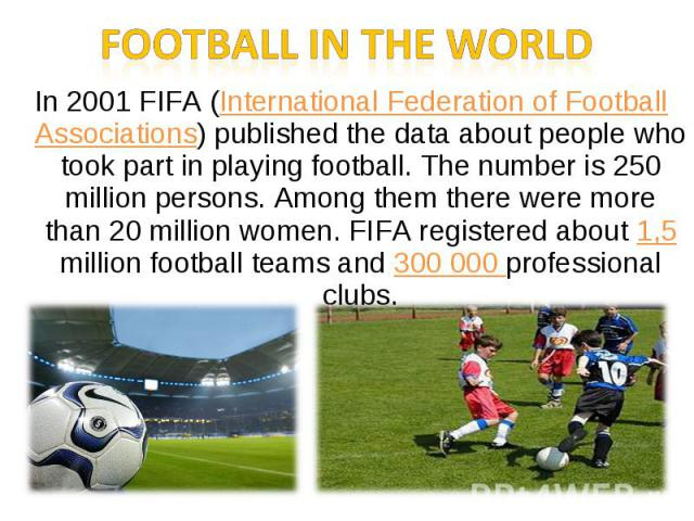 Football in the worldIn 2001 FIFA (International Federation of Football Associations) published the data about people who took part in playing football. The number is 250 million persons. Among them there were more than 20 million women. FIFA regist…