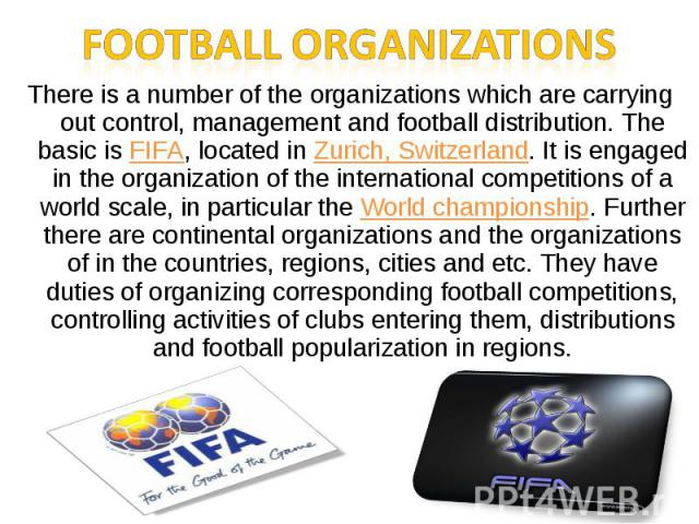 Football organizationsThere is a number of the organizations which are carrying out control, management and football distribution. The basic is FIFA, located in Zurich, Switzerland. It is engaged in the organization of the international competitions…
