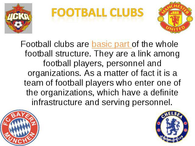 Football clubsFootball clubs are basic part of the whole football structure. They are a link among football players, personnel and organizations. As a matter of fact it is a team of football players who enter one of the organizations, which have a d…