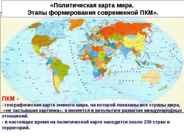 Политическая карта мира. Этапы формирования современной ПКМ ПКМ - - географическая карта земного шара, на которой показаны все страны мира,-«не застывшая картинка», а меняется в результате развития международных отношений.- в настоящее время на поли…