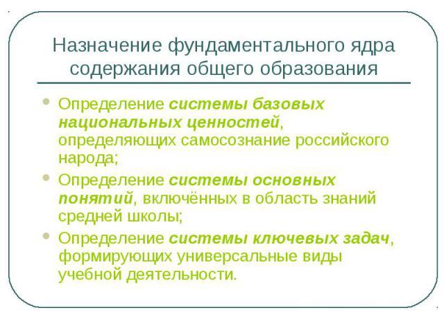 Назначение фундаментального ядра содержания общего образованияОпределение системы базовых национальных ценностей, определяющих самосознание российского народа;Определение системы основных понятий, включённых в область знаний средней школы;Определени…