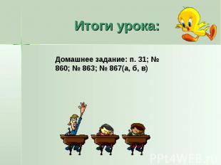 Итоги урока:Домашнее задание: п. 31; № 860; № 863; № 867(а, б, в)