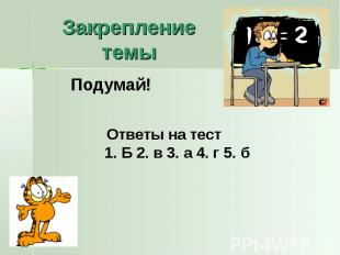 Закрепление темыПодумай! Ответы на тест1. Б 2. в 3. а 4. г 5. б