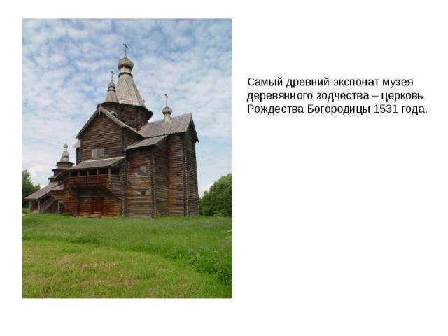 Самый древний экспонат музея деревянного зодчества – церковь Рождества Богородицы 1531 года.