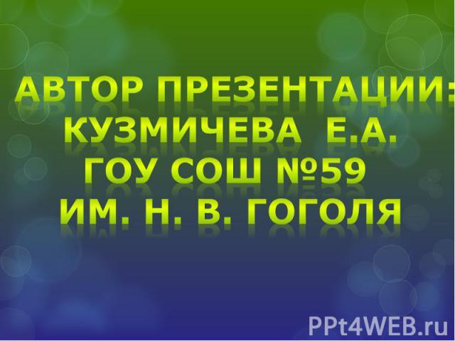 Автор презентации:Кузмичева Е.А.ГОУ СОШ №59 им. Н. В. Гоголя