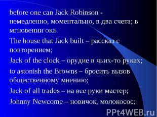 before one can Jack Robinson - немедленно, моментально, в два счета; в мгновении