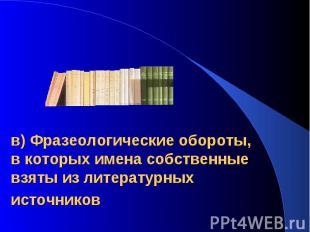 в) Фразеологические обороты, в которых имена собственные взяты из литературных и