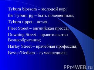 Tyburn blossom – молодой вор;the Tyburn jig – быть повешенным; Tyburn tippet – п