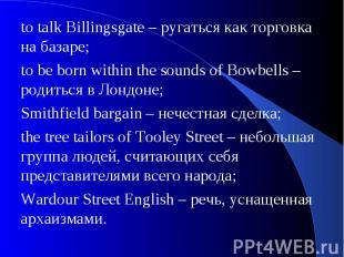 to talk Billingsgate – ругаться как торговка на базаре;to be born within the sou