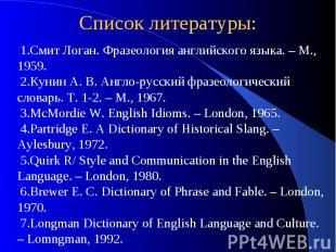 Список литературы:Смит Логан. Фразеология английского языка. – М., 1959.Кунин А.