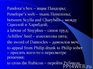 Pandora's box – ящик Пандоры;Penelope's web – ткань Пенелопы;between Scylla and