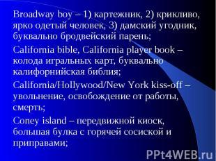 Broadway boy – 1) картежник, 2) крикливо, ярко одетый человек, 3) дамский угодни