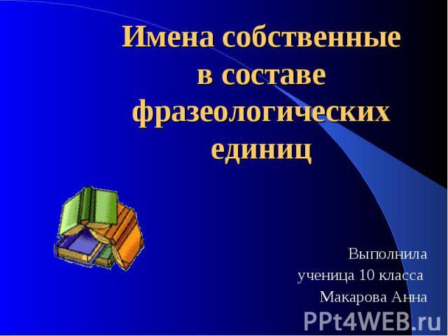 Имена собственные в составе фразеологических единиц Выполнила ученица 10 класса Макарова Анна
