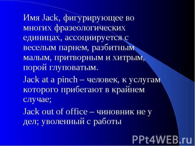 Имя Jack, фигурирующее во многих фразеологических единицах, ассоциируется с веселым парнем, разбитным малым, притворным и хитрым, порой глуповатым. Jack at a pinch – человек, к услугам которого прибегают в крайнем случае; Jack out of office – чиновн…