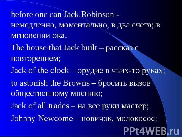 before one can Jack Robinson - немедленно, моментально, в два счета; в мгновении ока. The house that Jack built – рассказ с повторением;Jack of the clock – орудие в чьих-то руках;to astonish the Browns – бросить вызов общественному мнению; Jack of a…
