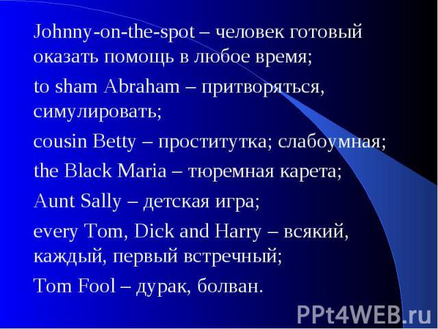 Johnny-on-the-spot – человек готовый оказать помощь в любое время;to sham Abraham – притворяться, симулировать;cousin Betty – проститутка; слабоумная;the Black Maria – тюремная карета;Aunt Sally – детская игра;every Tom, Dick and Harry – всякий, каж…